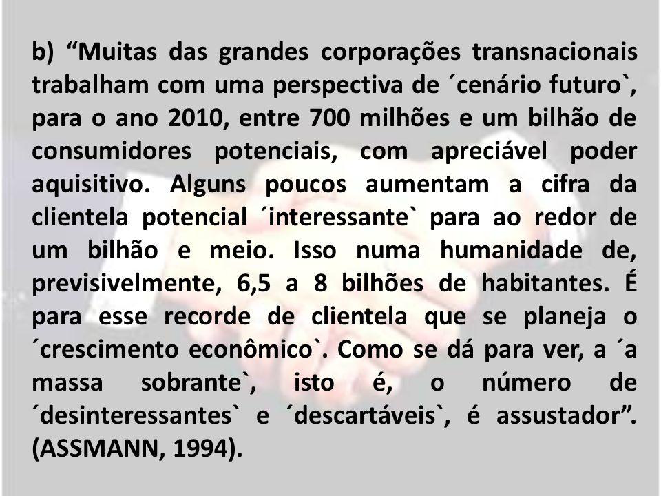 b) Muitas das grandes corporações transnacionais trabalham com uma perspectiva de ´cenário futuro`, para o ano 2010, entre 700 milhões e um bilhão de consumidores potenciais, com apreciável poder aquisitivo.