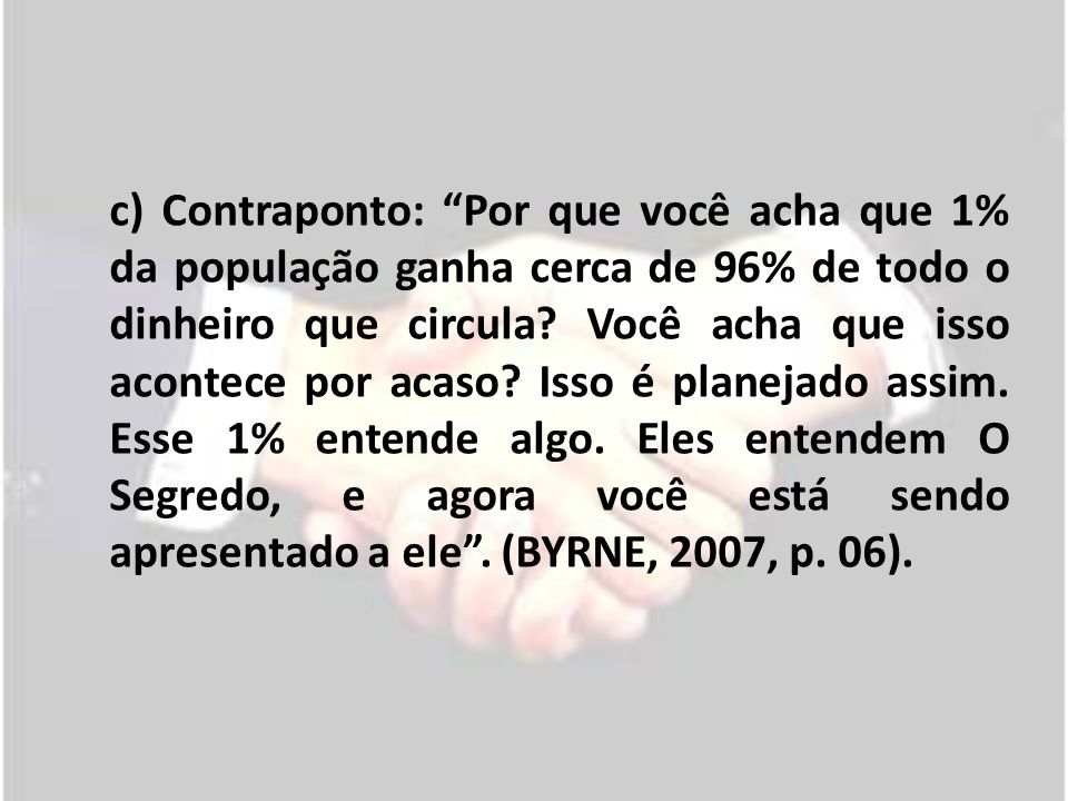 c) Contraponto: Por que você acha que 1% da população ganha cerca de 96% de todo o dinheiro que circula.