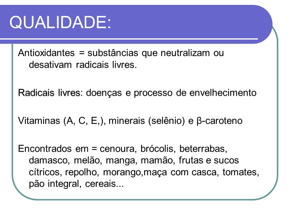 QUALIDADE:Antioxidantes = substâncias que neutralizam ou desativam radicais livres. Radicais livres: doenças e processo de envelhecimento.