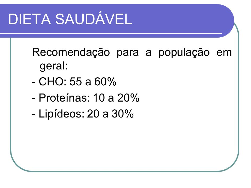 DIETA SAUDÁVEL Recomendação para a população em geral: - CHO: 55 a 60%