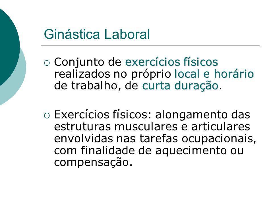 Ginástica Laboral Conjunto de exercícios físicos realizados no próprio local e horário de trabalho, de curta duração.