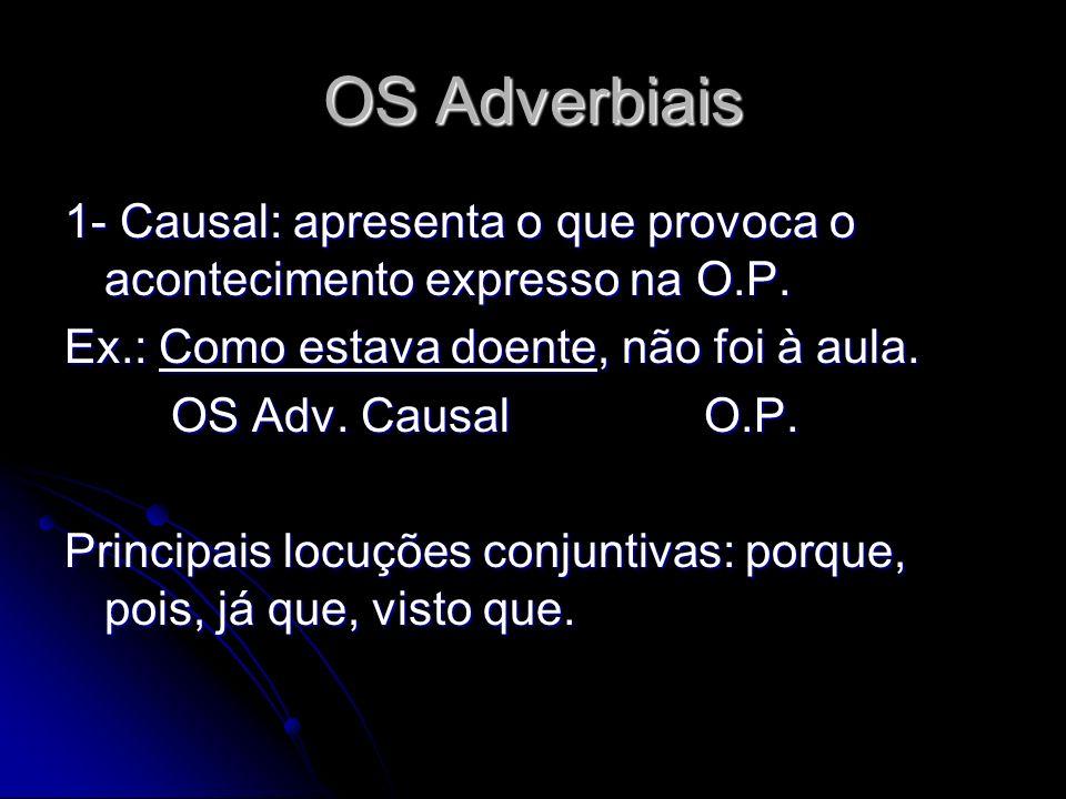 OS Adverbiais 1- Causal: apresenta o que provoca o acontecimento expresso na O.P. Ex.: Como estava doente, não foi à aula.