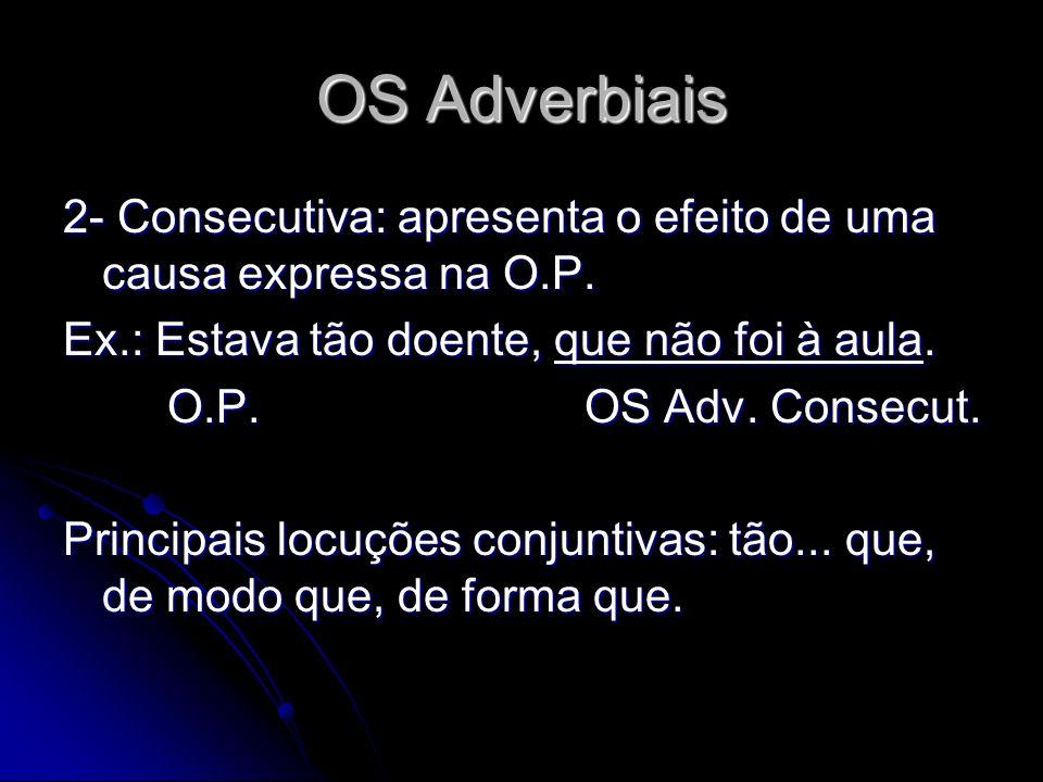OS Adverbiais 2- Consecutiva: apresenta o efeito de uma causa expressa na O.P. Ex.: Estava tão doente, que não foi à aula.