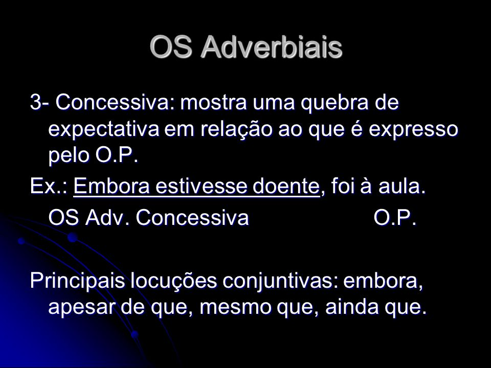 OS Adverbiais 3- Concessiva: mostra uma quebra de expectativa em relação ao que é expresso pelo O.P.
