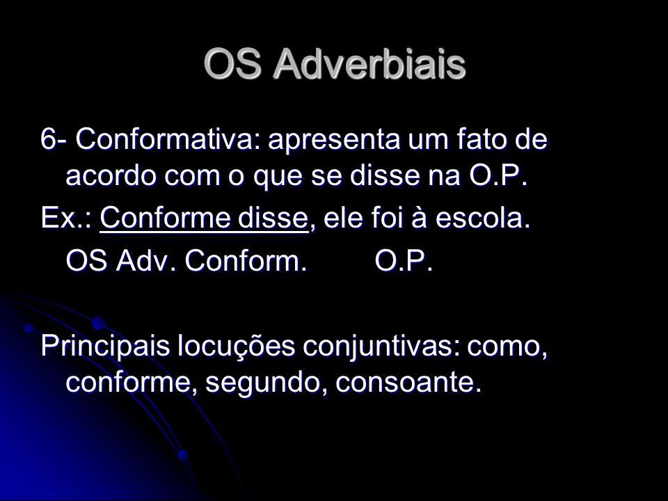 OS Adverbiais 6- Conformativa: apresenta um fato de acordo com o que se disse na O.P. Ex.: Conforme disse, ele foi à escola.