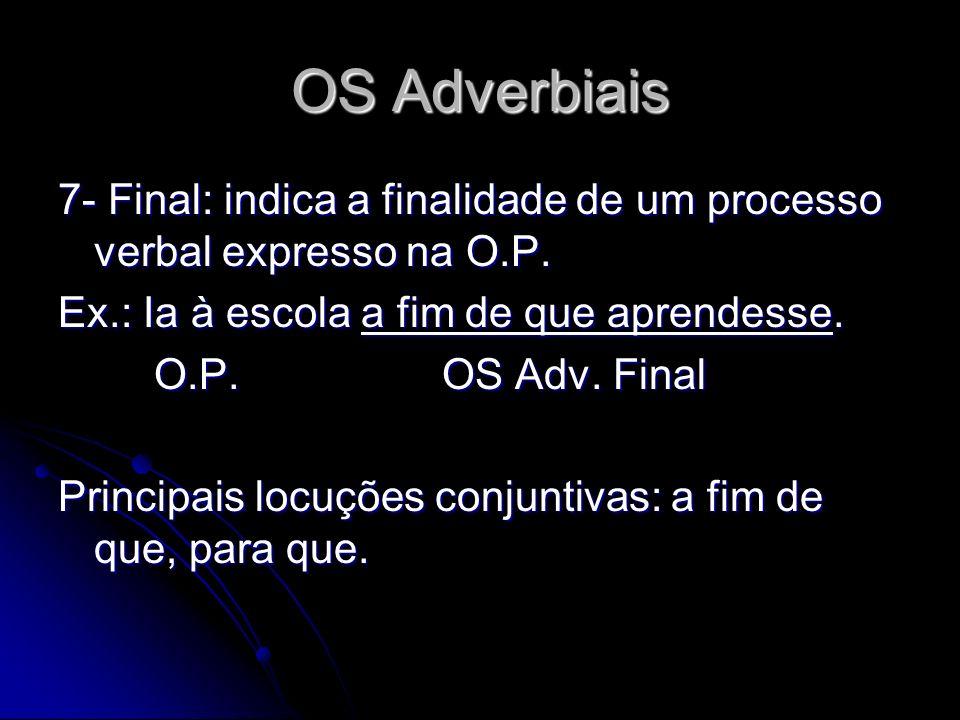OS Adverbiais 7- Final: indica a finalidade de um processo verbal expresso na O.P. Ex.: Ia à escola a fim de que aprendesse.