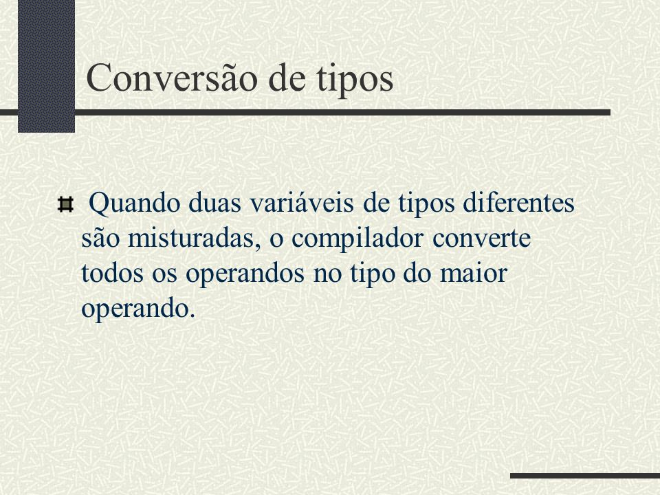 Conversão de tipos Quando duas variáveis de tipos diferentes são misturadas, o compilador converte todos os operandos no tipo do maior operando.
