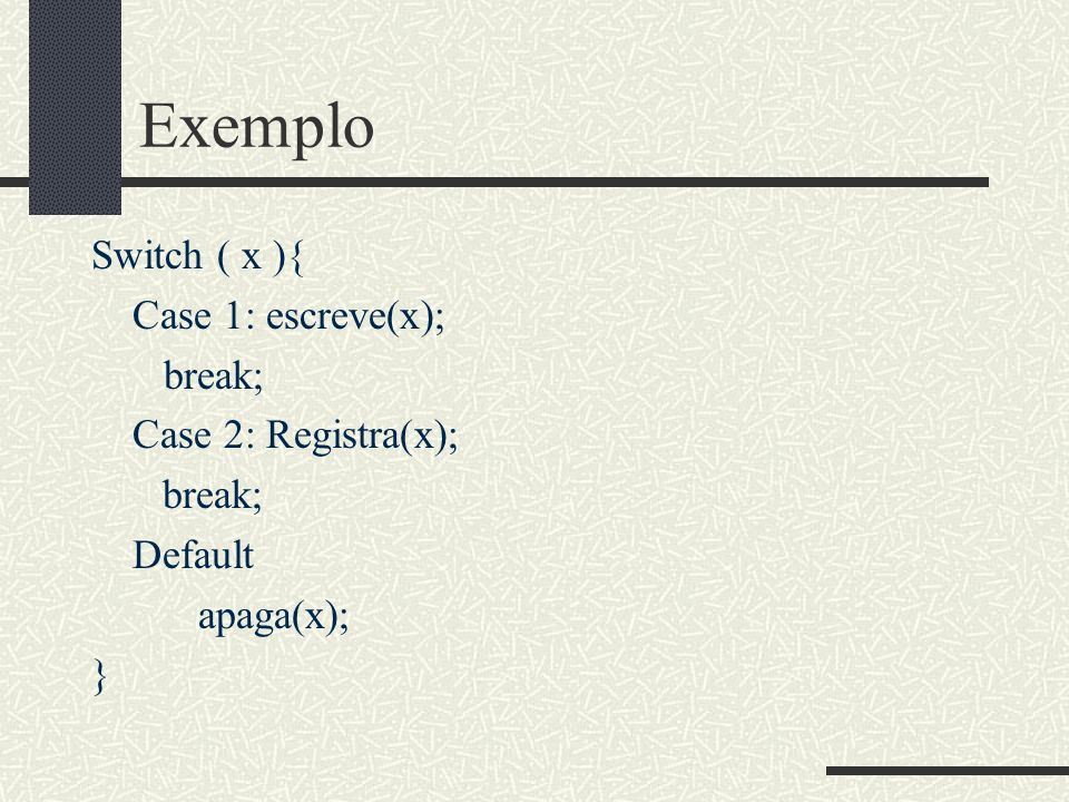 Exemplo Switch ( x ){ Case 1: escreve(x); break; Case 2: Registra(x);