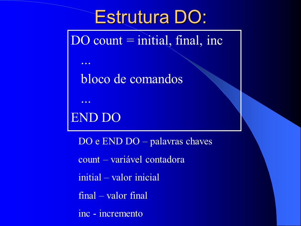Estrutura DO: DO count = initial, final, inc ... bloco de comandos