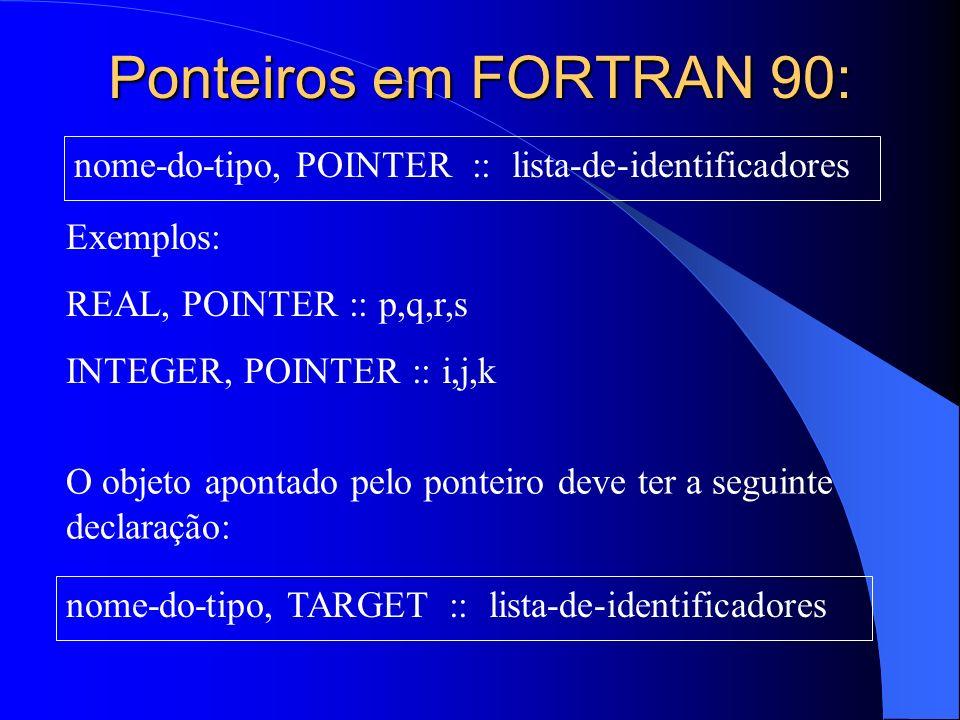 Ponteiros em FORTRAN 90: nome-do-tipo, POINTER :: lista-de-identificadores. Exemplos: REAL, POINTER :: p,q,r,s.