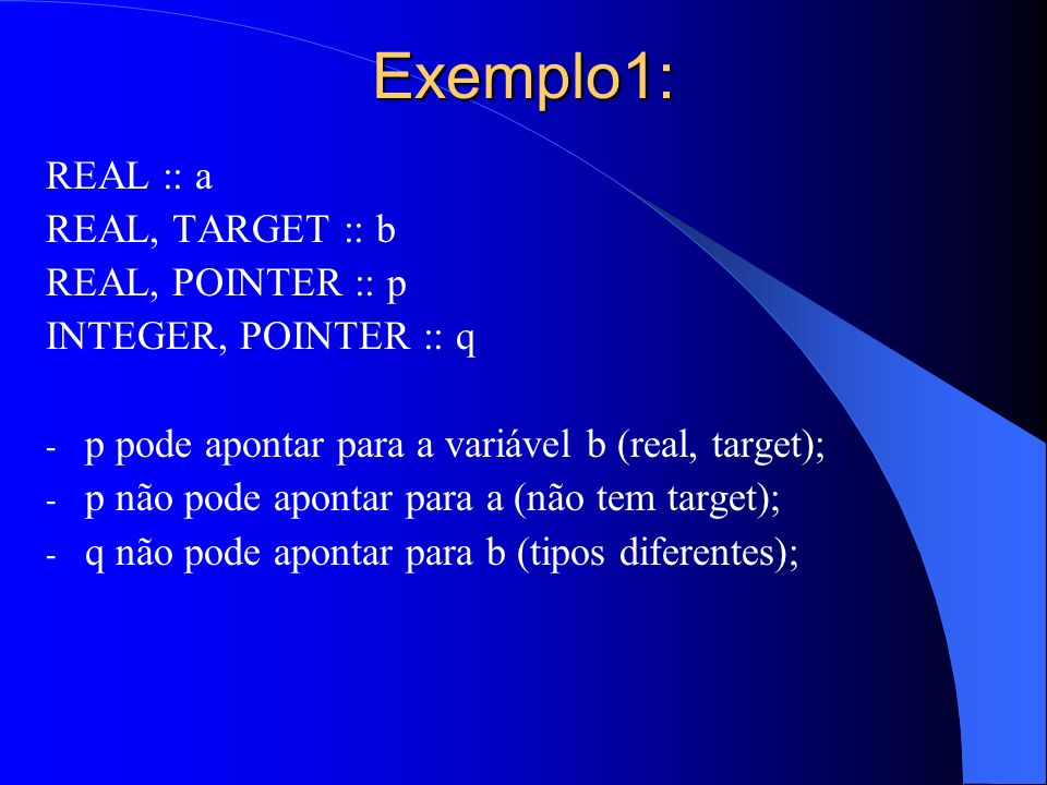 Exemplo1: REAL :: a REAL, TARGET :: b REAL, POINTER :: p