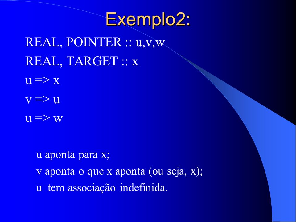 Exemplo2: REAL, POINTER :: u,v,w REAL, TARGET :: x u => x v => u