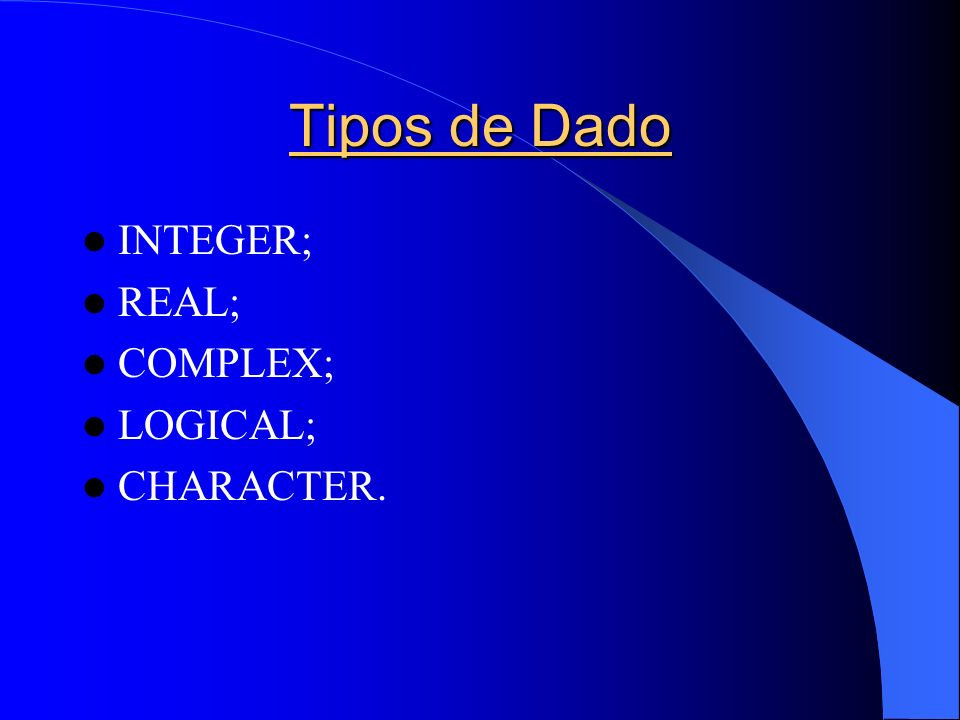 Tipos de Dado INTEGER; REAL; COMPLEX; LOGICAL; CHARACTER.