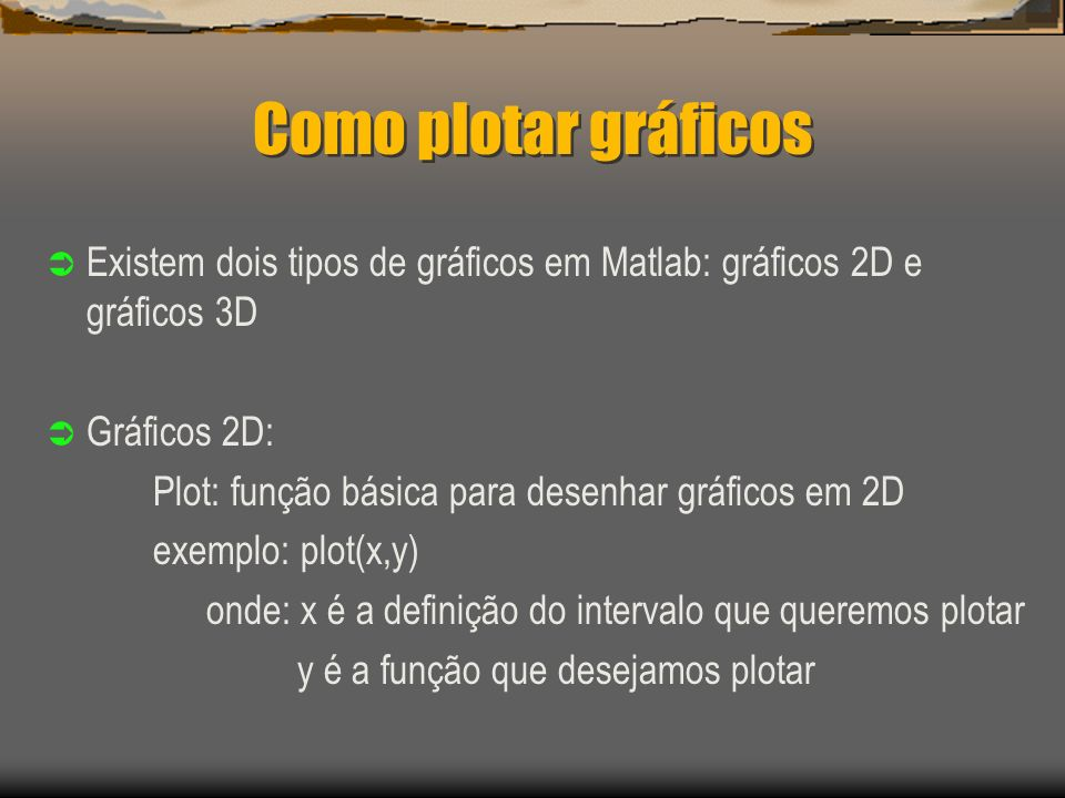 Como plotar gráficos Existem dois tipos de gráficos em Matlab: gráficos 2D e gráficos 3D. Gráficos 2D: