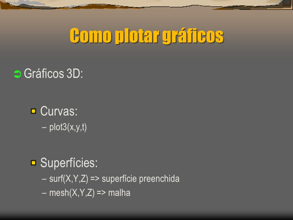 Como plotar gráficos Gráficos 3D: Curvas: Superfícies: plot3(x,y,t)