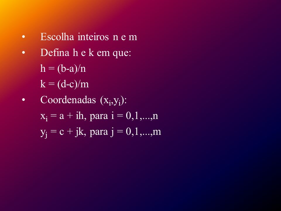 Escolha inteiros n e m Defina h e k em que: h = (b-a)/n. k = (d-c)/m. Coordenadas (xi,yi): xi = a + ih, para i = 0,1,...,n.