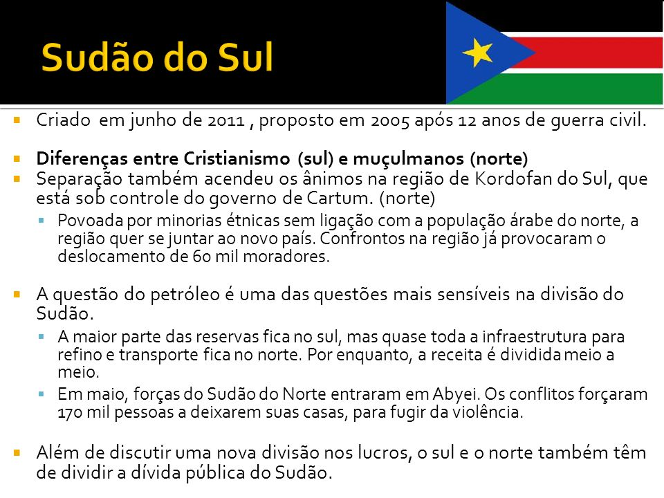 Sudão do Sul Criado em junho de 2011 , proposto em 2005 após 12 anos de guerra civil. Diferenças entre Cristianismo (sul) e muçulmanos (norte)