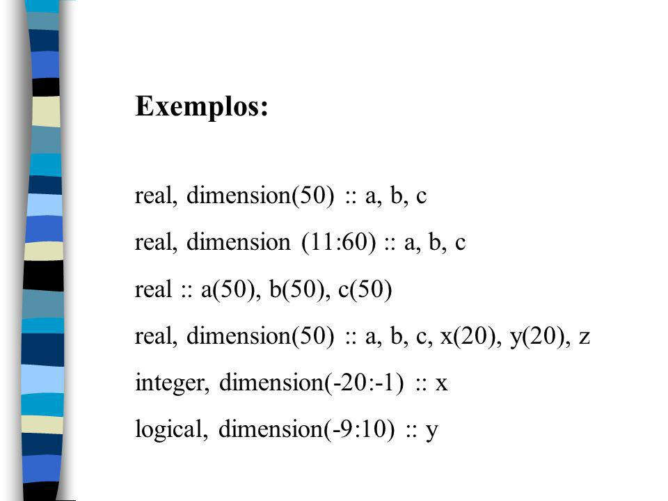 Exemplos: real, dimension(50) :: a, b, c