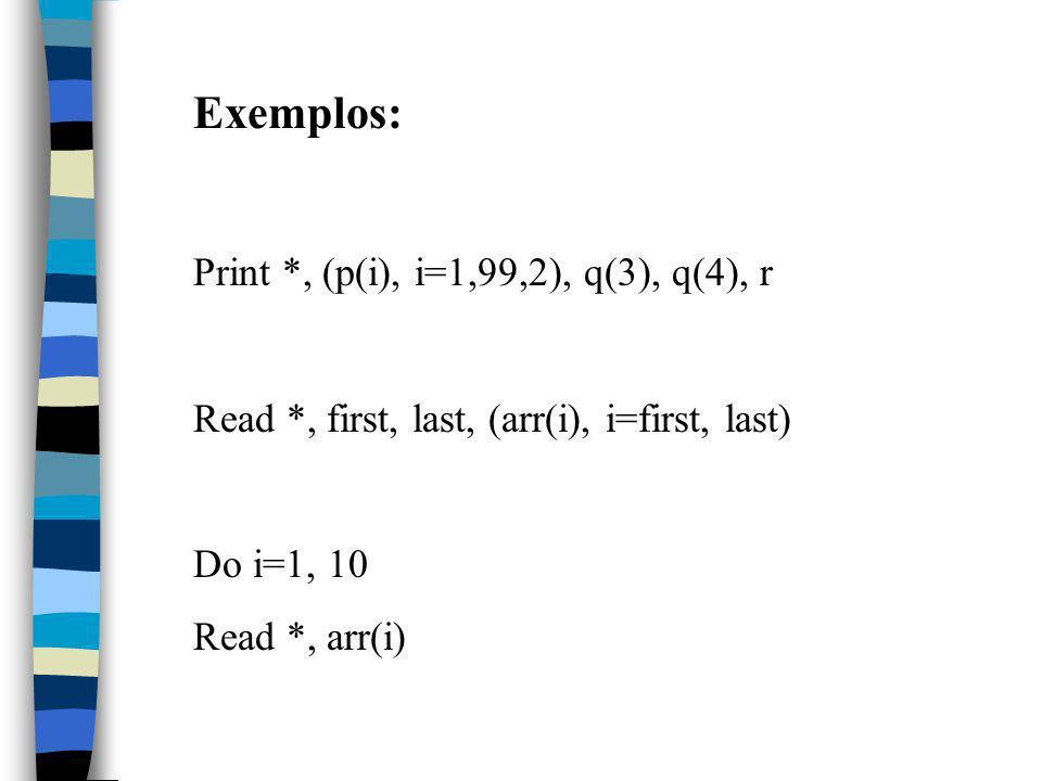 Exemplos: Print *, (p(i), i=1,99,2), q(3), q(4), r