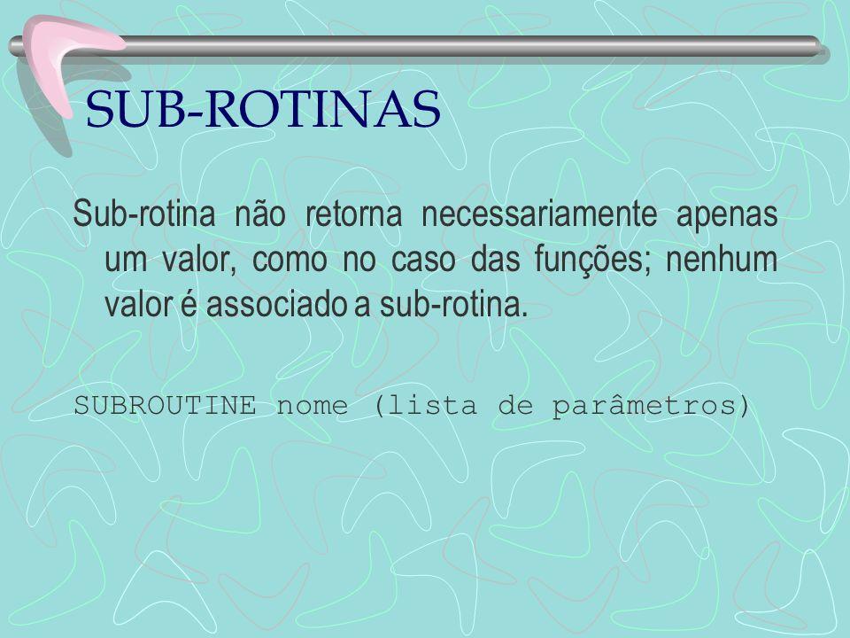 SUB-ROTINAS Sub-rotina não retorna necessariamente apenas um valor, como no caso das funções; nenhum valor é associado a sub-rotina.