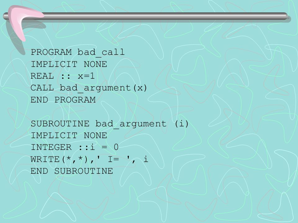 PROGRAM bad_call IMPLICIT NONE REAL :: x=1 CALL bad_argument(x) END PROGRAM SUBROUTINE bad_argument (i) IMPLICIT NONE INTEGER ::i = 0 WRITE(*,*), I= , i END SUBROUTINE