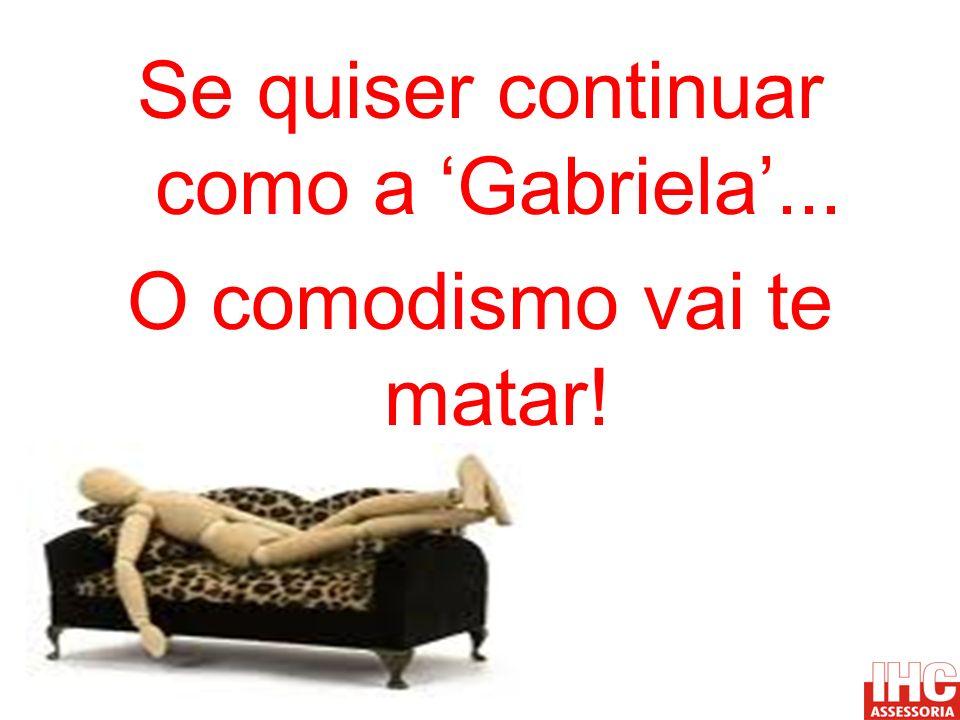 Se quiser continuar como a 'Gabriela'... O comodismo vai te matar!