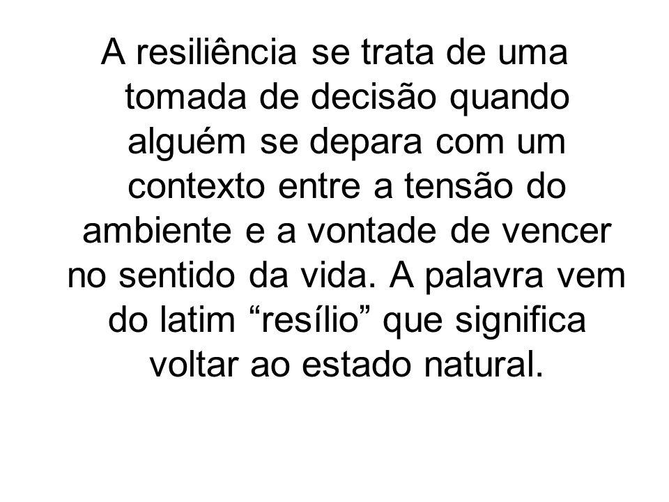 A resiliência se trata de uma tomada de decisão quando alguém se depara com um contexto entre a tensão do ambiente e a vontade de vencer no sentido da vida.