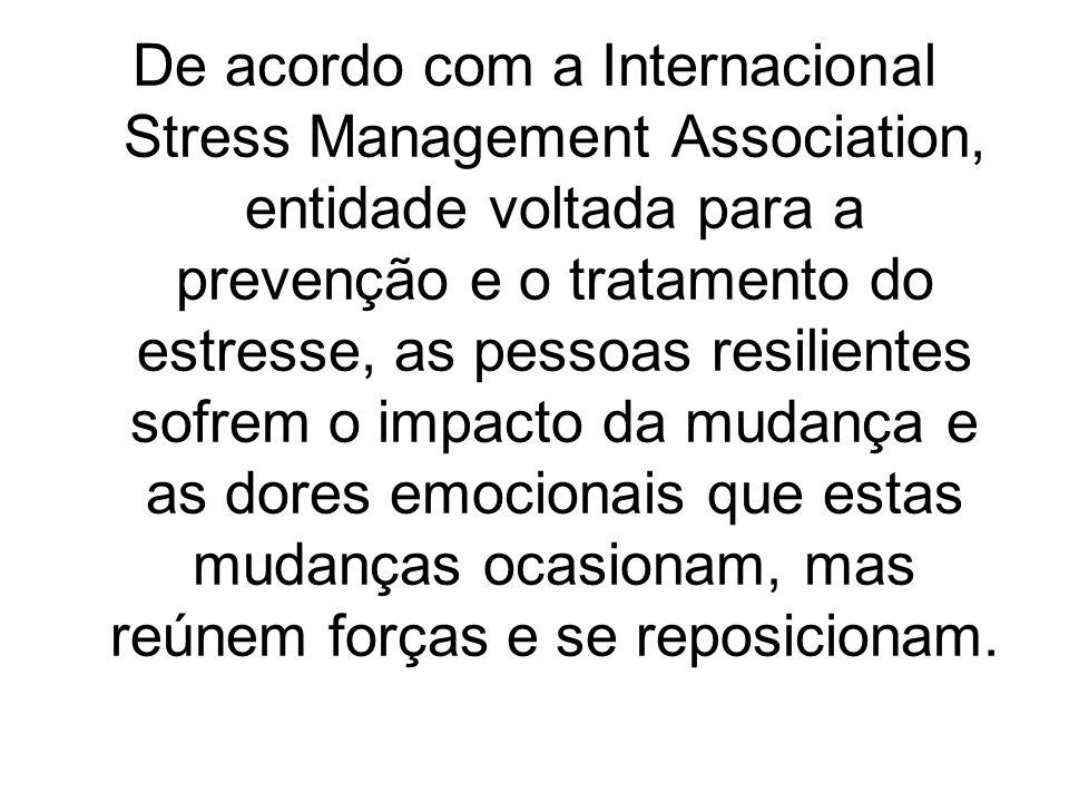 De acordo com a Internacional Stress Management Association, entidade voltada para a prevenção e o tratamento do estresse, as pessoas resilientes sofrem o impacto da mudança e as dores emocionais que estas mudanças ocasionam, mas reúnem forças e se reposicionam.