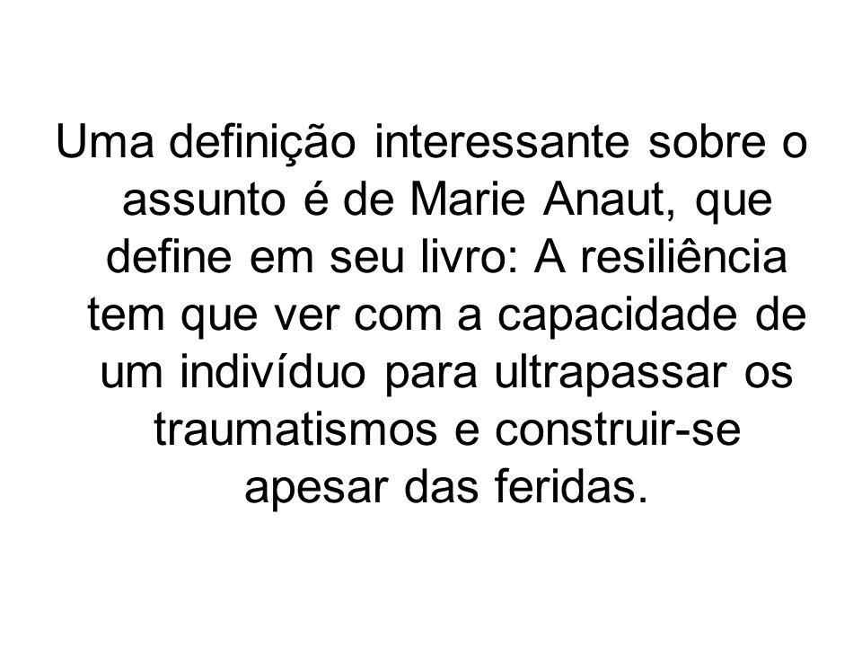 Uma definição interessante sobre o assunto é de Marie Anaut, que define em seu livro: A resiliência tem que ver com a capacidade de um indivíduo para ultrapassar os traumatismos e construir-se apesar das feridas.