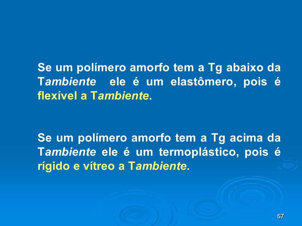 Se um polímero amorfo tem a Tg abaixo da Tambiente ele é um elastômero, pois é flexível a Tambiente.