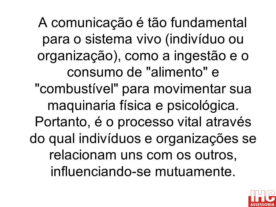A comunicação é tão fundamental para o sistema vivo (indivíduo ou organização), como a ingestão e o consumo de alimento e combustível para movimentar sua maquinaria física e psicológica.