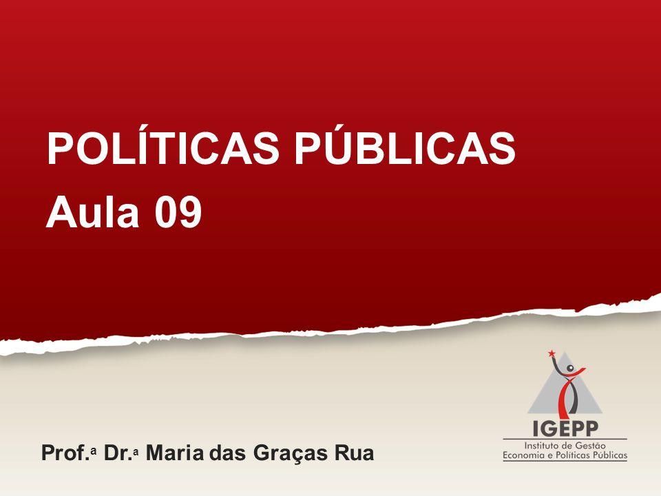 POLÍTICAS PÚBLICAS Aula 09 Prof.a Dr.a Maria das Graças Rua
