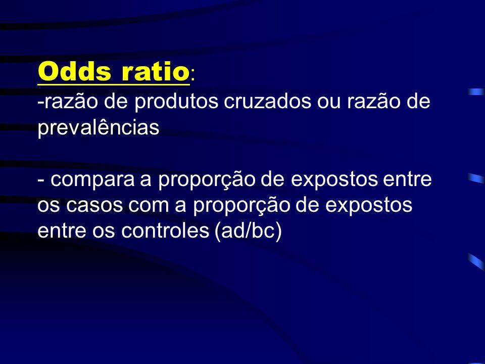 Odds ratio: -razão de produtos cruzados ou razão de prevalências