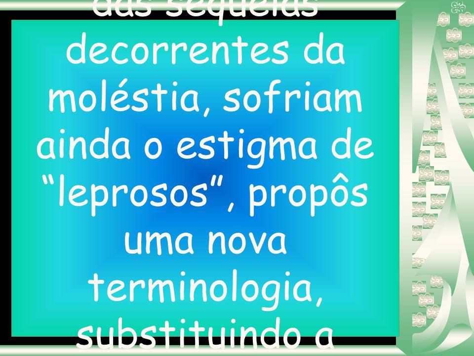 Sensibilizado com o sofrimento dos doentes que, além das sequelas decorrentes da moléstia, sofriam ainda o estigma de leprosos , propôs uma nova terminologia, substituindo a infamante palavra Lepra por Hanseníase.