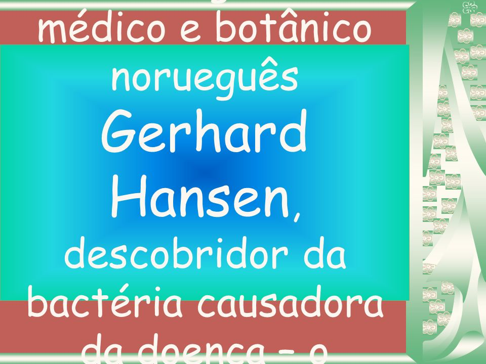 Hanseníase e derivados ( em homenagem ao médico e botânico norueguês Gerhard Hansen, descobridor da bactéria causadora da doença – o Mycobacterium leprae – 1874)