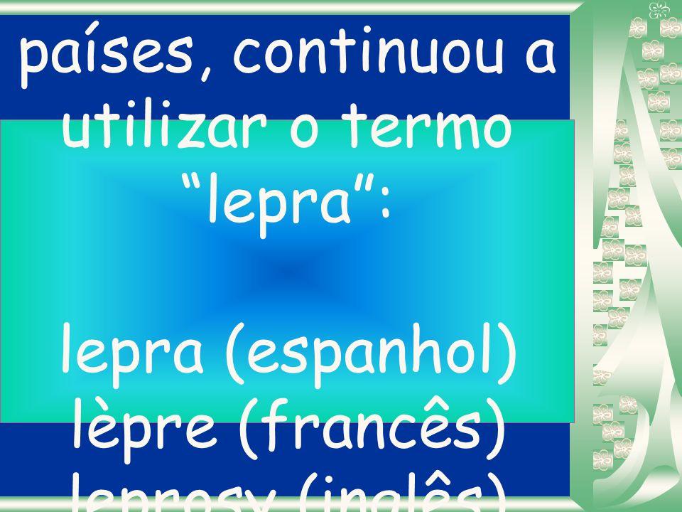 Infelizmente, a maioria dos outros países, continuou a utilizar o termo lepra : lepra (espanhol) lèpre (francês) leprosy (inglês) lebbra (italiano)...