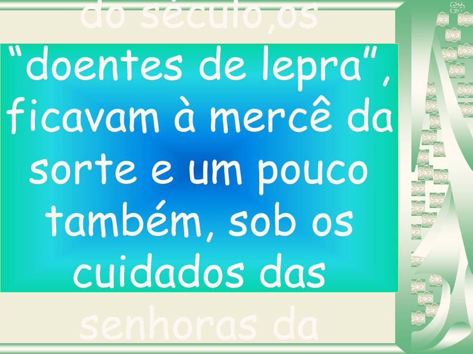 No Brasil, no início do século,os doentes de lepra , ficavam à mercê da sorte e um pouco também, sob os cuidados das senhoras da sociedade.