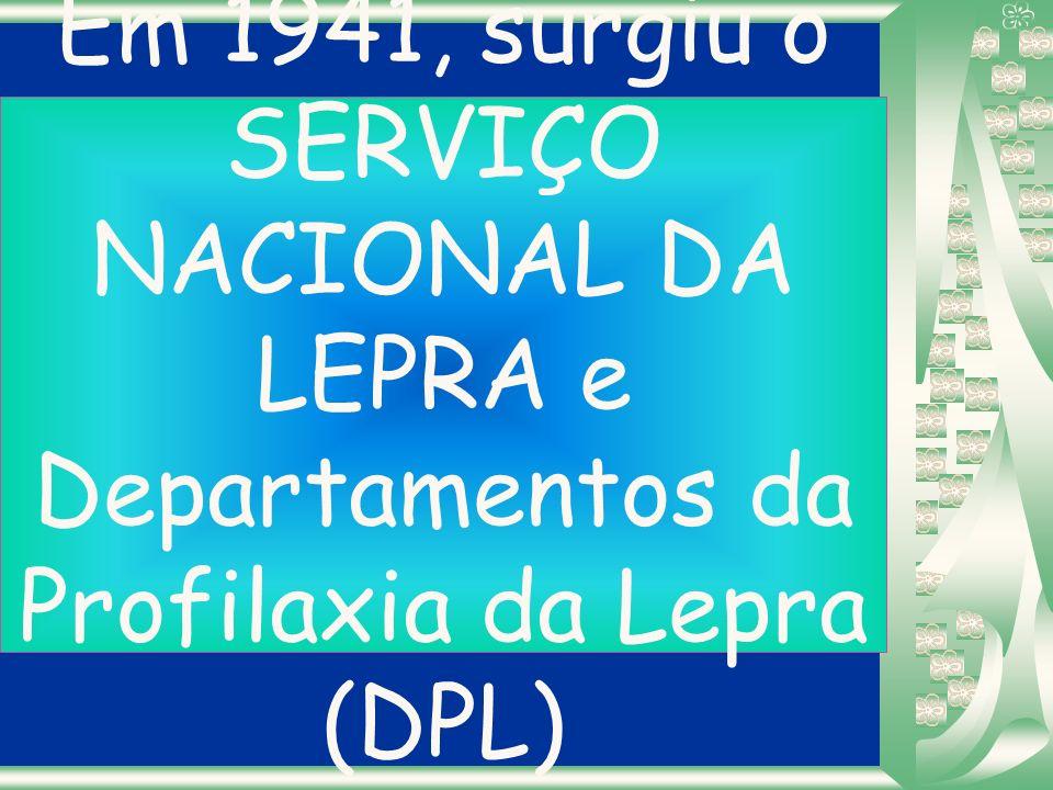Em 1941, surgiu o SERVIÇO NACIONAL DA LEPRA e Departamentos da Profilaxia da Lepra (DPL)