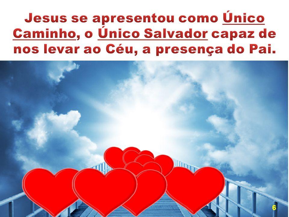 Jesus se apresentou como Único Caminho, o Único Salvador capaz de nos levar ao Céu, a presença do Pai.