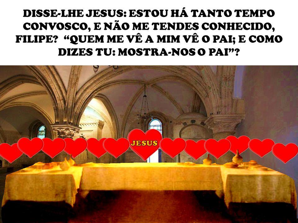 DISSE-LHE JESUS: ESTOU HÁ TANTO TEMPO CONVOSCO, E NÃO ME TENDES CONHECIDO, FILIPE QUEM ME VÊ A MIM VÊ O PAI; E COMO DIZES TU: MOSTRA-NOS O PAI