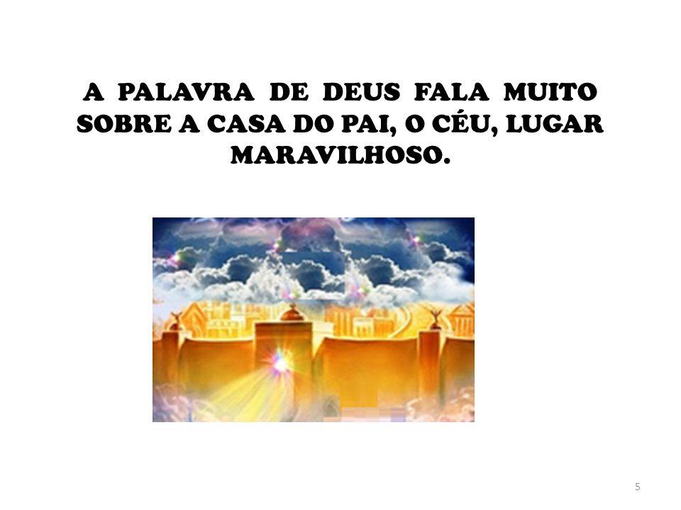 A PALAVRA DE DEUS FALA MUITO SOBRE A CASA DO PAI, O CÉU, LUGAR MARAVILHOSO.