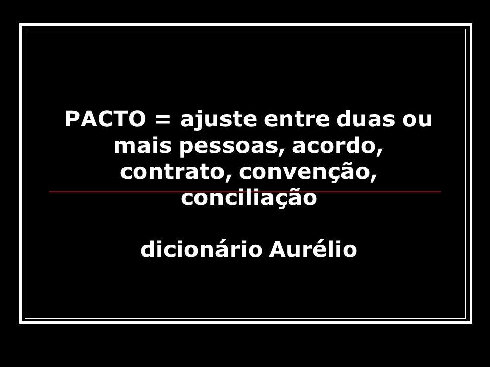 PACTO = ajuste entre duas ou mais pessoas, acordo, contrato, convenção, conciliação dicionário Aurélio