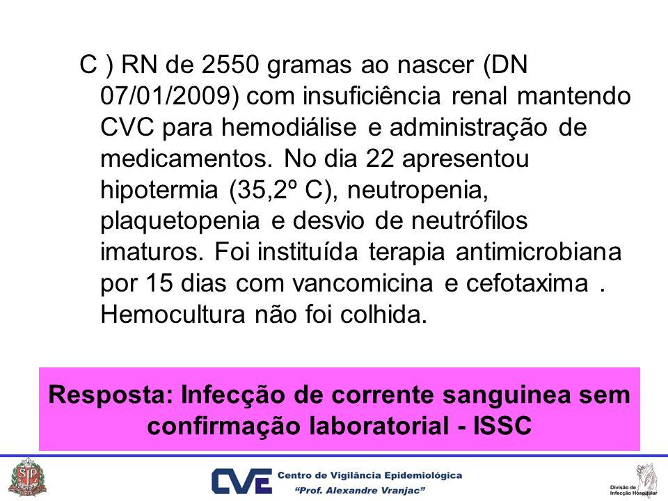 C ) RN de 2550 gramas ao nascer (DN 07/01/2009) com insuficiência renal mantendo CVC para hemodiálise e administração de medicamentos. No dia 22 apresentou hipotermia (35,2º C), neutropenia, plaquetopenia e desvio de neutrófilos imaturos. Foi instituída terapia antimicrobiana por 15 dias com vancomicina e cefotaxima . Hemocultura não foi colhida.