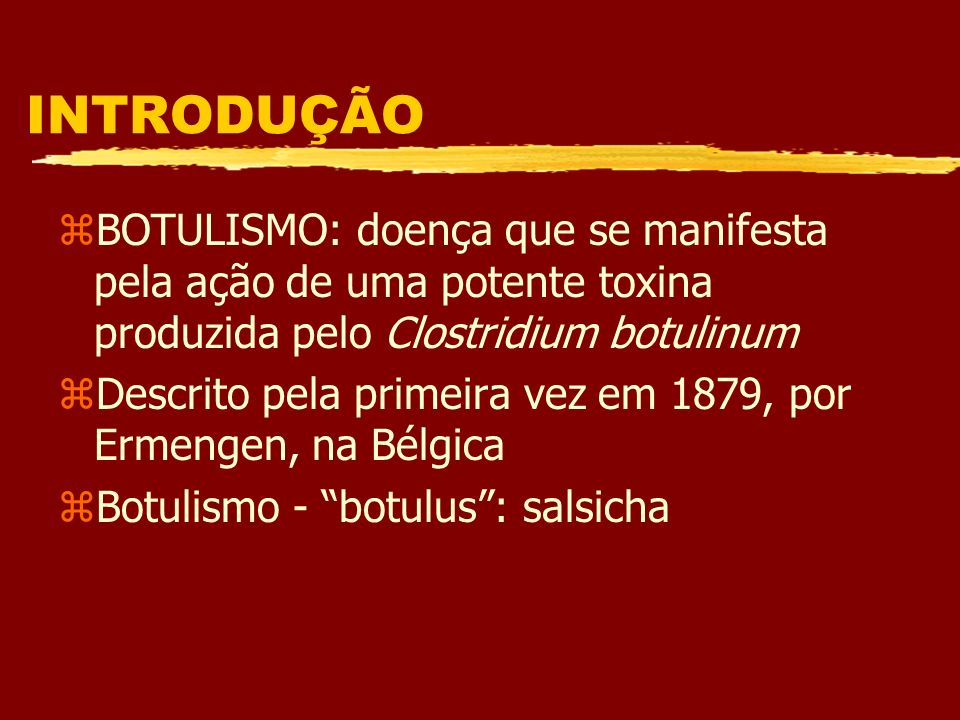 INTRODUÇÃOBOTULISMO: doença que se manifesta pela ação de uma potente toxina produzida pelo Clostridium botulinum.