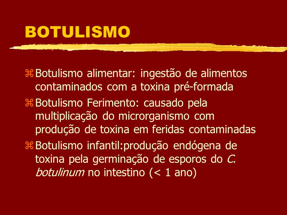 BOTULISMO Botulismo alimentar: ingestão de alimentos contaminados com a toxina pré-formada.