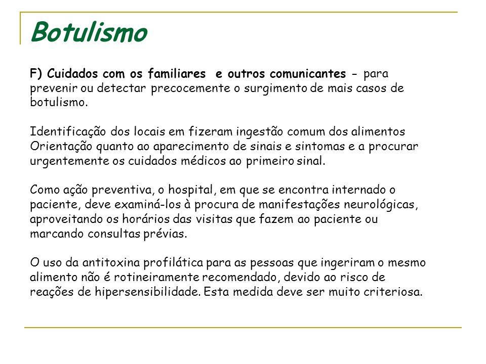 Botulismo F) Cuidados com os familiares e outros comunicantes - para prevenir ou detectar precocemente o surgimento de mais casos de botulismo.