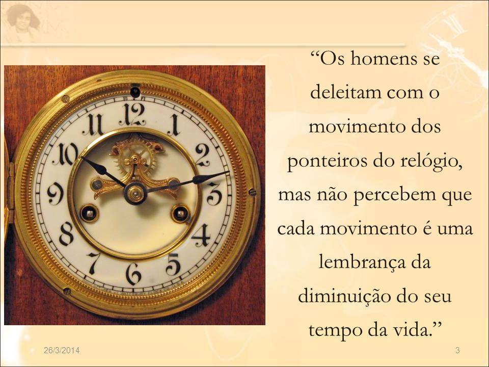 Os homens se deleitam com o movimento dos ponteiros do relógio, mas não percebem que cada movimento é uma lembrança da diminuição do seu tempo da vida.
