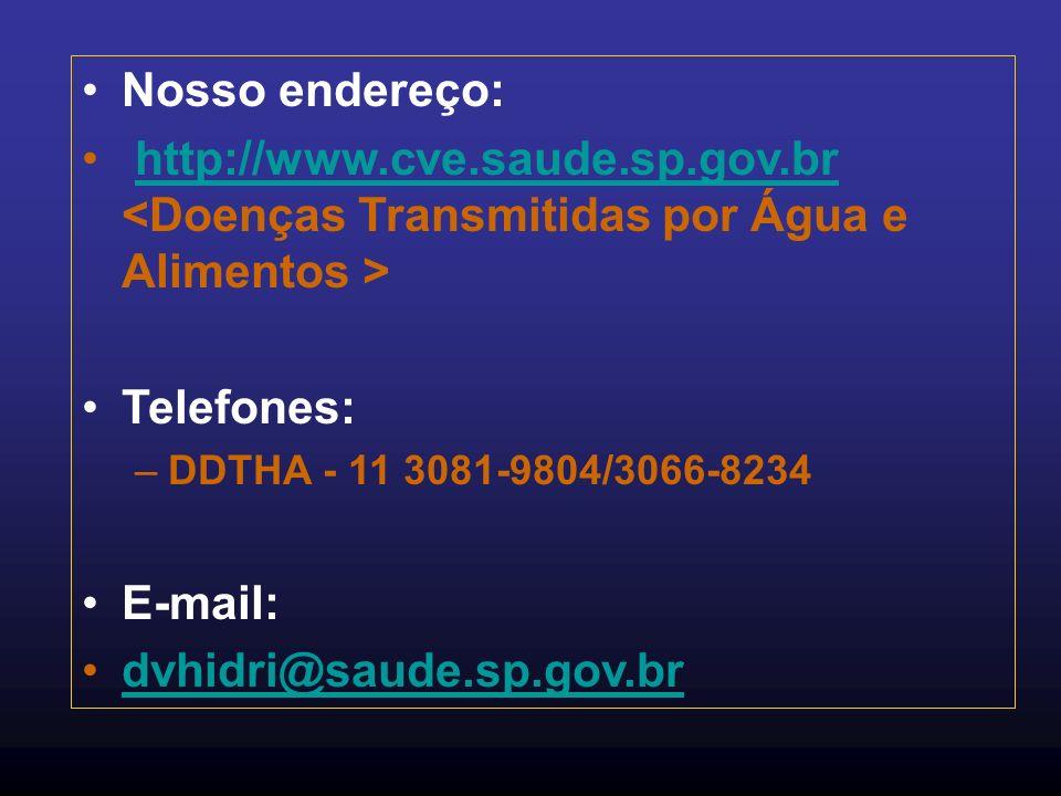 Nosso endereço:http://www.cve.saude.sp.gov.br <Doenças Transmitidas por Água e Alimentos > Telefones: