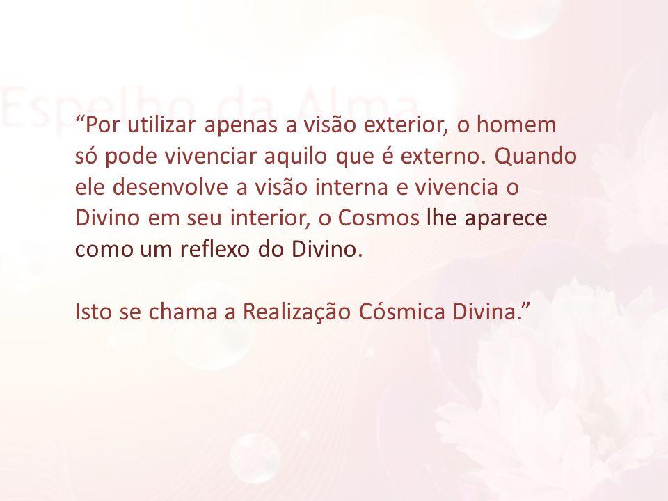Por utilizar apenas a visão exterior, o homem só pode vivenciar aquilo que é externo. Quando ele desenvolve a visão interna e vivencia o Divino em seu interior, o Cosmos lhe aparece como um reflexo do Divino.
