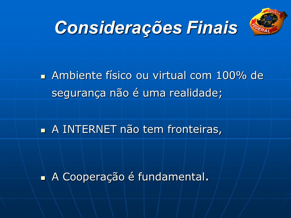 Considerações Finais Ambiente físico ou virtual com 100% de segurança não é uma realidade; A INTERNET não tem fronteiras,